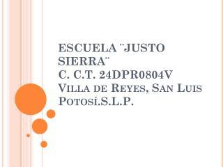 ESCUELA ¨JUSTO SIERRA¨ C. C.T. 24DPR0804V Villa de Reyes, San Luis Potosí.S.L.P.