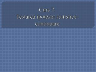 Curs 7. Testarea ipotezei statistice -continuare