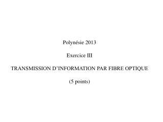 Polynésie 2013 Exercice III TRANSMISSION D'INFORMATION PAR FIBRE OPTIQUE  ( 5 points)
