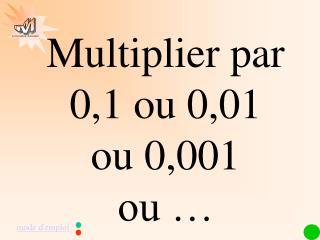 Multiplier par   0,1 ou 0,01              ou 0,001            ou …