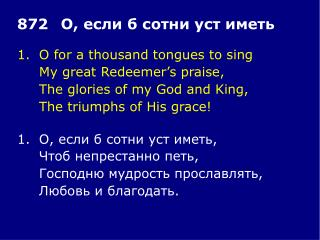 1.	O for a thousand tongues to sing 	My great Redeemer's praise, 	The glories of my God and King,