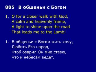 1.	O for a closer walk with God, 	A calm and heavenly frame, 	A light to shine upon the road