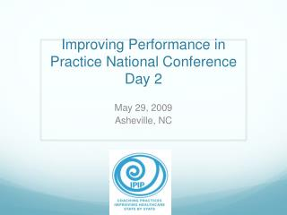 Improving Performance in Practice National Conference  Day 2
