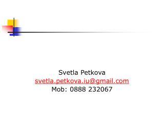 Svetla Petkova svetla.petkova.iu@gmail Mob: 0888 232067