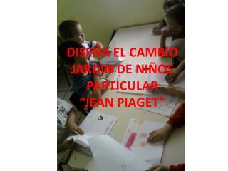 """DISEÑA EL CAMBIO JARDIN DE NIÑOS PARTICULAR """"JEAN PIAGET"""""""