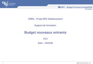 CNRS – Projet BFC Etablissement Support de formation Budget nouveaux entrants V5.2 Date : 10/03/08