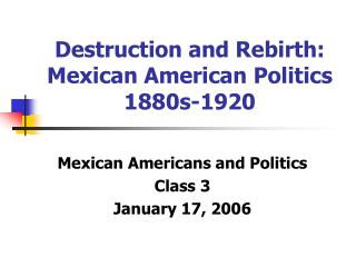 Destruction and Rebirth: Mexican American Politics 1880s-1920