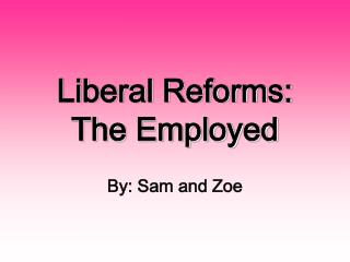 Liberal Reforms:  The Employed