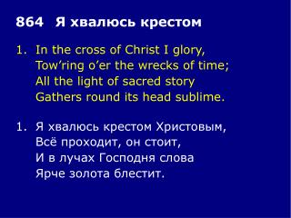 1.In the cross of Christ I glory, Tow'ring o'er the wrecks of time;