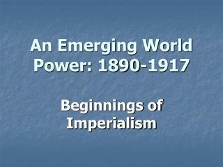An Emerging World Power: 1890-1917