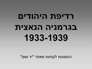 """רדיפת היהודים בגרמניה הנאצית 1933-1939 התמונות לקוחות מאתר """"יד ושם"""""""