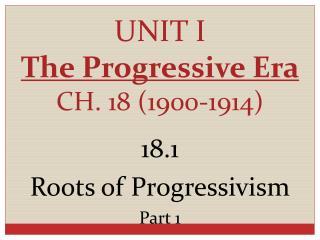 UNIT I The Progressive Era CH. 18 (1900-1914)