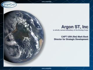 Argon ST, Inc a wholly owned subsidiary of the Boeing Corp  CAPT USN Ret Mark Bock  Director for Strategic Development