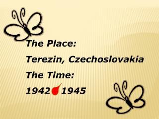The Place: Terezin, Czechoslovakia The Time:  1942 - 1945
