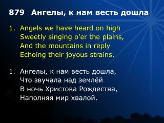 1.	Angels we have heard on high 	Sweetly singing o'er the plains, 	And the mountains in reply