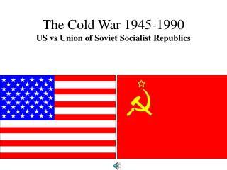 The Cold War 1945-1990 US vs Union of Soviet Socialist Republics