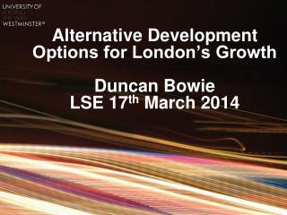 Alternative Development Options for London's Growth Duncan Bowie LSE 17 th  March 2014