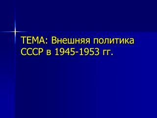 ТЕМА: Внешняя политика СССР в 1945-1953 гг.