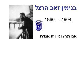 בנימין זאב הרצל  1904  – 1860  אם תרצו אין זו אגדה