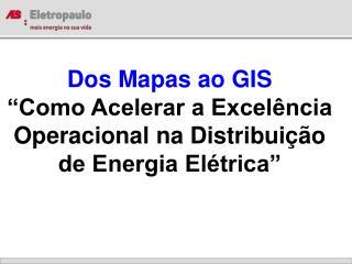 Dos Mapas ao GIS  Como Acelerar a Excel ncia Operacional na Distribui  o de Energia El trica