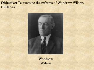 Objective:  To examine the reforms of Woodrow Wilson. USHC 4.6