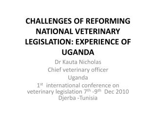CHALLENGES OF REFORMING NATIONAL VETERINARY  LEGISLATION: EXPERIENCE OF UGANDA