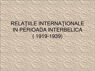 RELA?IILE INTERNA?IONALE IN PERIOADA INTERBELICA ( 1919-1939)