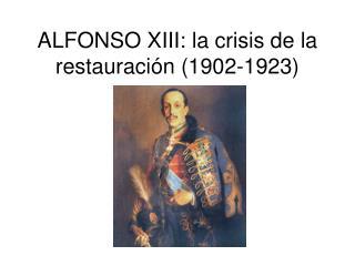 ALFONSO XIII: la crisis de la restauración (1902-1923)