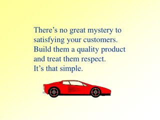 There's no great mystery to satisfying your customers. Build them a quality product
