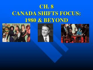 CH. 8 CANADA SHIFTS FOCUS: 1980 & BEYOND