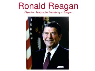 Ronald Reagan Objective: Analyze the Presidency of Reagan
