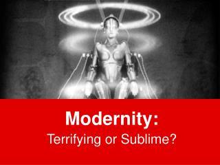 Modernity: Terrifying or Sublime?