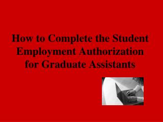 How to Complete the Student Employment Authorization for Graduate Assistants