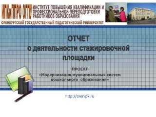 ПРОЕКТ « Модернизация муниципальных систем дошкольного  образования » http :// orenipk . ru