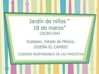 "Jardín de niños "" 18 de marzo"" 15EJN1104J"