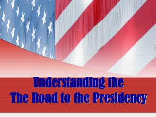 Understanding the  The Road to the Presidency