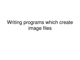 Writing programs which create image files