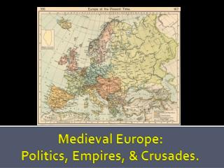 Medieval Europe:  Politics, Empires, & Crusades.