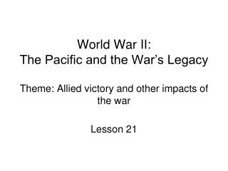 World War II: The Pacific and the War's Legacy Theme: Allied victory and other impacts of the war