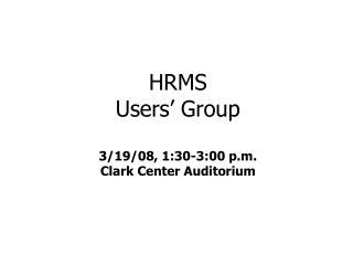 HRMS  Users' Group 3/19/08, 1:30-3:00 p.m. Clark Center Auditorium