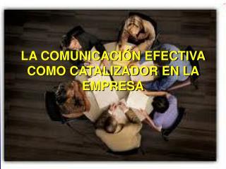 LA COMUNICACIÓN EFECTIVA COMO CATALIZADOR EN LA EMPRESA