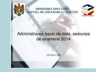 Administrarea bazei de date , sesiunea de examene  201 4 Lilia Ivanov ,  AAC