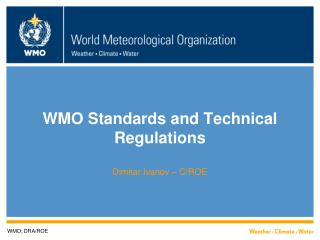 WMO Standards and Technical Regulations Dimitar Ivanov – C/ROE