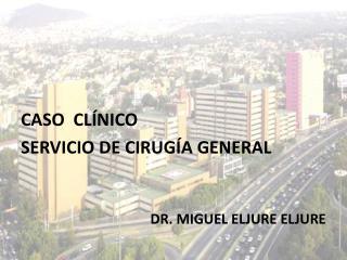 CASO  CL�NICO SERVICIO DE CIRUG�A GENERAL DR. MIGUEL ELJURE ELJURE