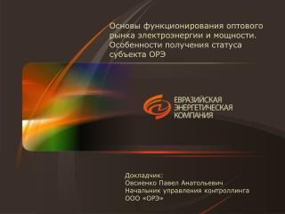 Докладчик: Овсиенко Павел Анатольевич Начальник управления  контроллинга ООО «ОРЭ»