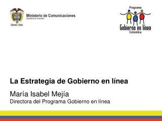 La Estrategia de Gobierno en l�nea Mar�a Isabel Mej�a Directora del Programa Gobierno en l�nea