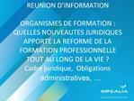 REUNION D INFORMATION  ORGANISMES DE FORMATION : QUELLES NOUVEAUTES JURIDIQUES APPORTE LA REFORME DE LA FORMATION PROFES