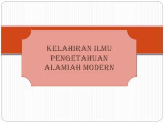 KELAHIRAN ILMU  PENGETAHUAN  ALAMIAH MODERN