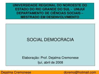 SOCIAL DEMOCRACIA Elaboração: Prof. Dejalma Cremonese Ijuí, abril de 2008