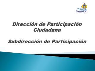 Dirección de Participación Ciudadana Subdirección de Participación